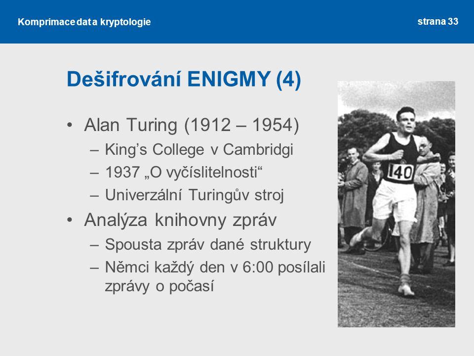 """Komprimace dat a kryptologie Dešifrování ENIGMY (4) Alan Turing (1912 – 1954) –King's College v Cambridgi –1937 """"O vyčíslitelnosti –Univerzální Turingův stroj Analýza knihovny zpráv –Spousta zpráv dané struktury –Němci každý den v 6:00 posílali zprávy o počasí strana 33"""
