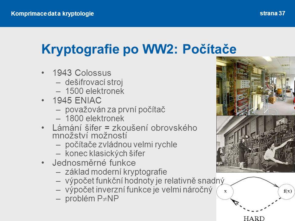 Kryptografie po WW2: Počítače 1943 Colossus –dešifrovací stroj –1500 elektronek 1945 ENIAC –považován za první počítač –1800 elektronek Lámání šifer = zkoušení obrovského množství možností –počítače zvládnou velmi rychle –konec klasických šifer Jednosměrné funkce –základ moderní kryptografie –výpočet funkční hodnoty je relativně snadný –výpočet inverzní funkce je velmi náročný –problém P  NP strana 37