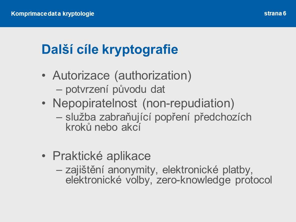 Komprimace dat a kryptologie Další cíle kryptografie Autorizace (authorization) –potvrzení původu dat Nepopiratelnost (non-repudiation) –služba zabraňující popření předchozích kroků nebo akcí Praktické aplikace –zajištění anonymity, elektronické platby, elektronické volby, zero-knowledge protocol strana 6