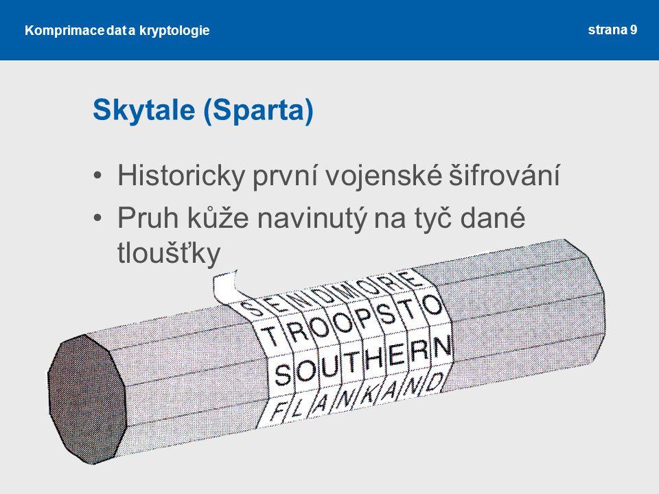 Komprimace dat a kryptologie Skytale (Sparta) Historicky první vojenské šifrování Pruh kůže navinutý na tyč dané tloušťky strana 9