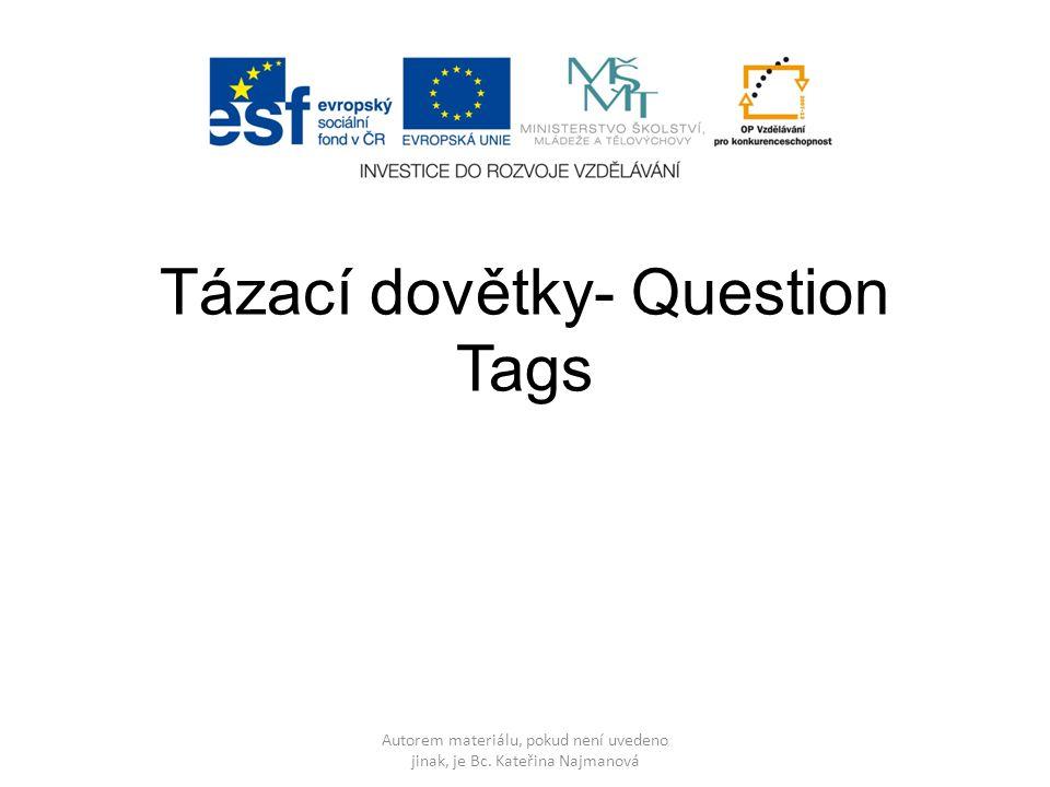 Tázací dovětky- Question Tags Autorem materiálu, pokud není uvedeno jinak, je Bc.