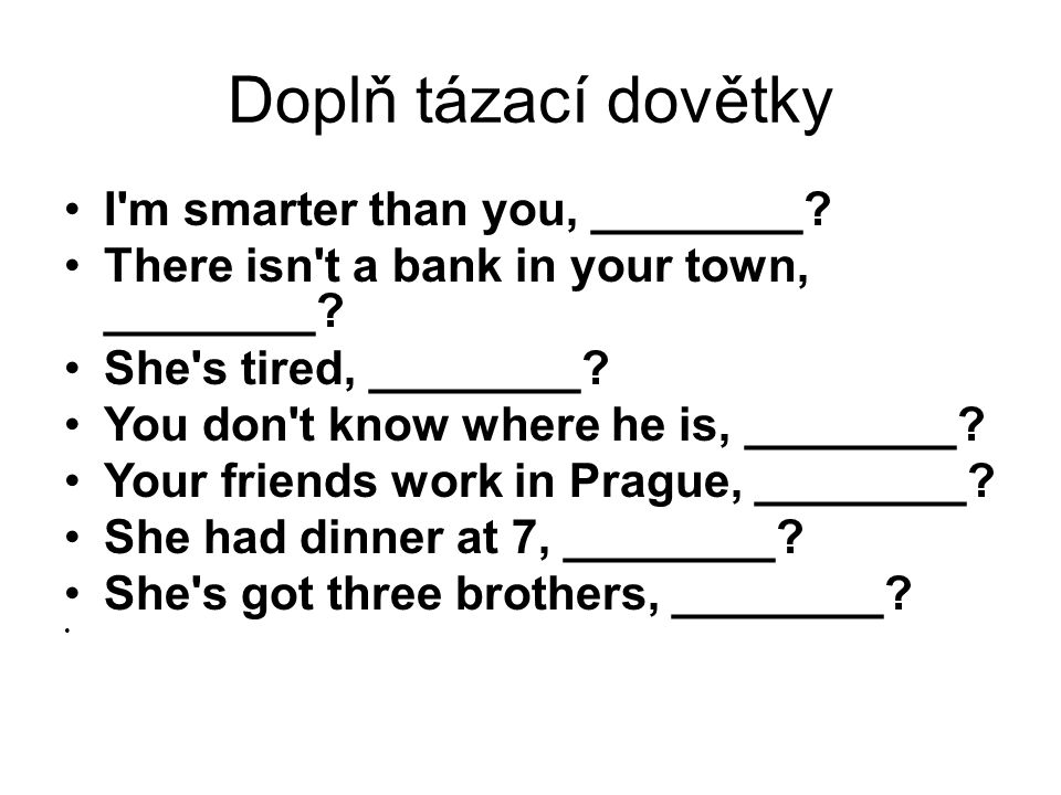 Doplň tázací dovětky I'm smarter than you, ________? There isn't a bank in your town, ________? She's tired, ________? You don't know where he is, ___