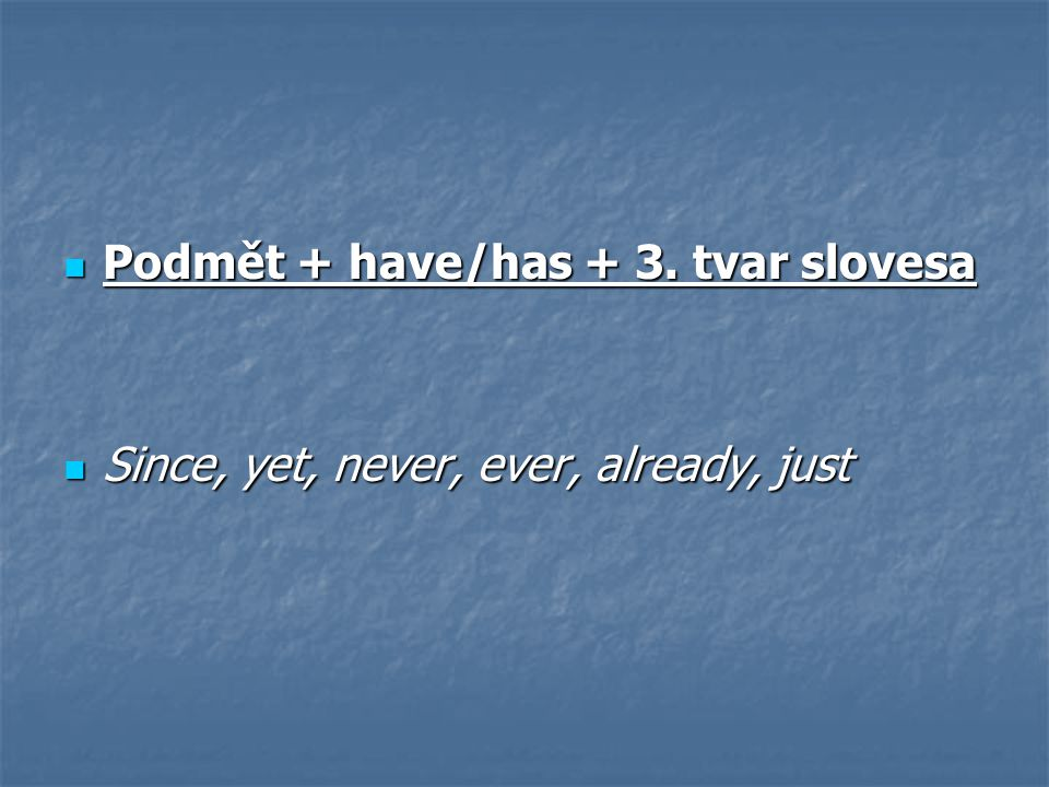 Podmět + have/has + 3. tvar slovesa Podmět + have/has + 3. tvar slovesa Since, yet, never, ever, already, just Since, yet, never, ever, already, just