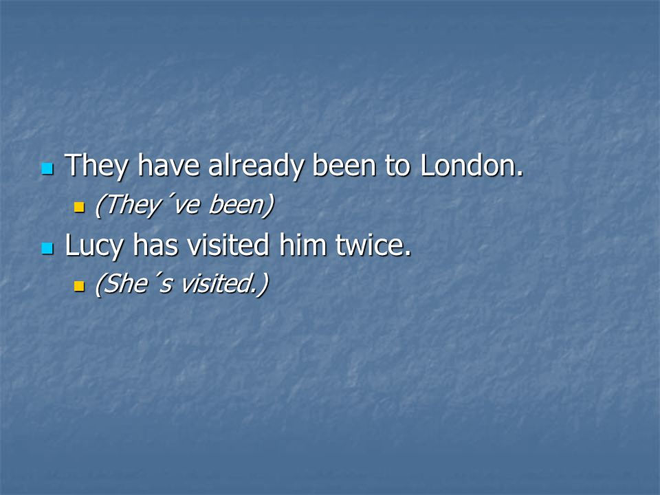 They have already been to London. They have already been to London. (They´ve been) (They´ve been) Lucy has visited him twice. Lucy has visited him twi
