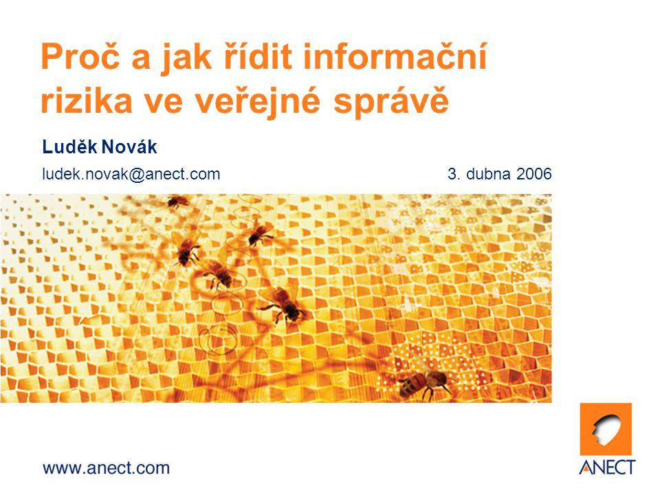 Luděk Novák ludek.novak@anect.com3. dubna 2006 Proč a jak řídit informační rizika ve veřejné správě