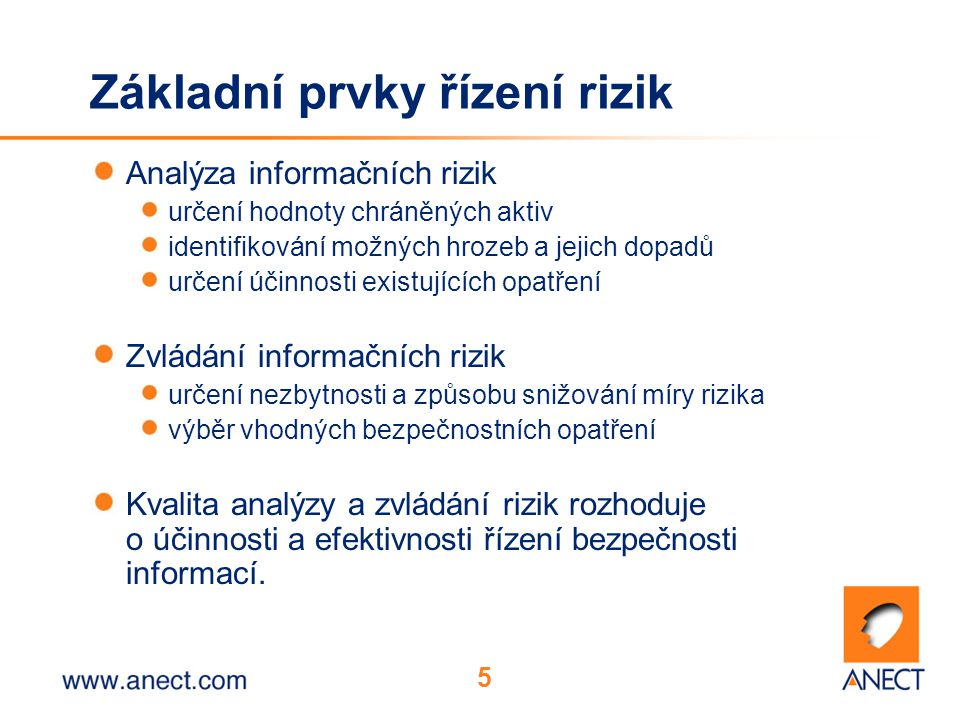 5 Základní prvky řízení rizik Analýza informačních rizik určení hodnoty chráněných aktiv identifikování možných hrozeb a jejich dopadů určení účinnost