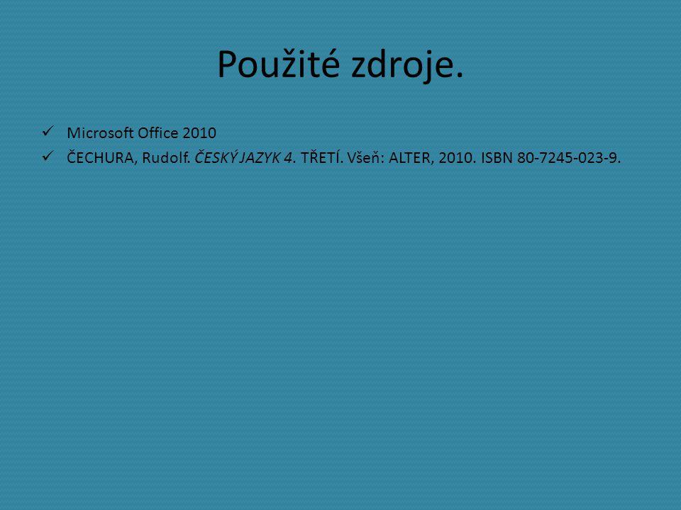 Použité zdroje. Microsoft Office 2010 ČECHURA, Rudolf. ČESKÝ JAZYK 4. TŘETÍ. Všeň: ALTER, 2010. ISBN 80-7245-023-9.