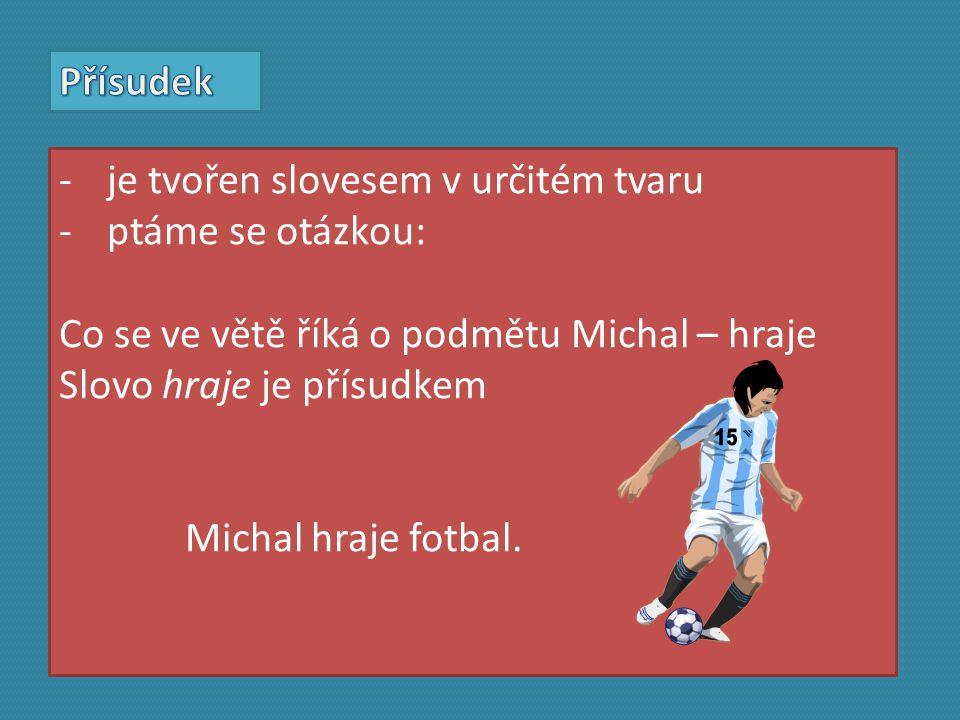 -je tvořen slovesem v určitém tvaru -ptáme se otázkou: Co se ve větě říká o podmětu Michal – hraje Slovo hraje je přísudkem Michal hraje fotbal.