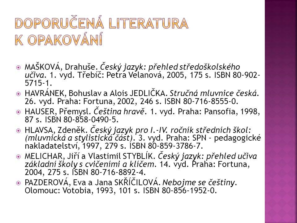  MAŠKOVÁ, Drahuše. Český jazyk: přehled středoškolského učiva. 1. vyd. Třebíč: Petra Velanová, 2005, 175 s. ISBN 80-902- 5715-1.  HAVRÁNEK, Bohuslav