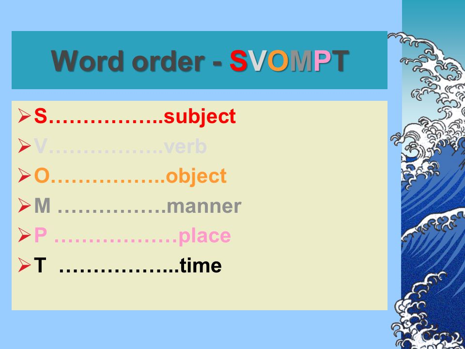 Word order - SVOMPT  S……………..subject  V……………..verb  O……………..object  M …………….manner  P ………………place  T ……………...time