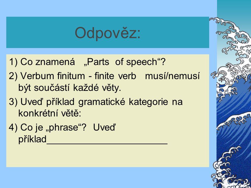 """Odpověz: 1) Co znamená """"Parts of speech""""? 2) Verbum finitum - finite verb musí/nemusí být součástí každé věty. 3) Uveď příklad gramatické kategorie na"""