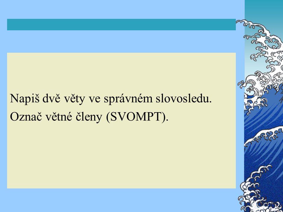 Napiš dvě věty ve správném slovosledu. Označ větné členy (SVOMPT).