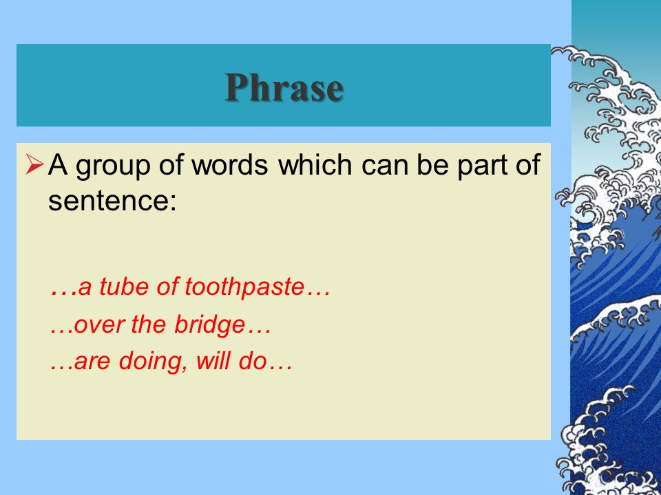 Phrase  A group of words which can be part of sentence: … a tube of toothpaste… …over the bridge… …are doing, will do…