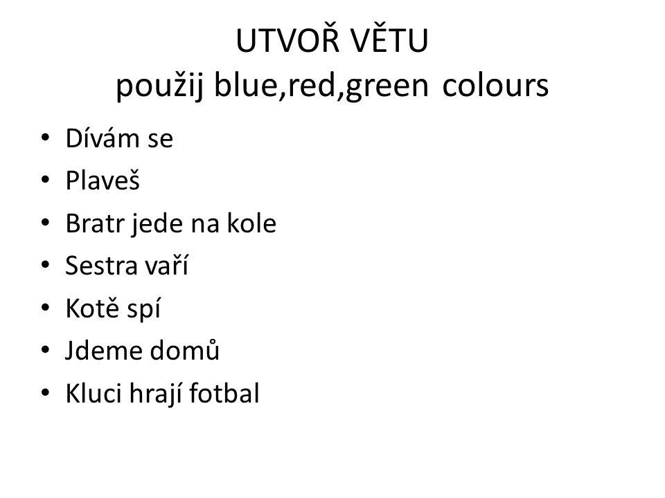 UTVOŘ VĚTU použij blue,red,green colours Dívám se Plaveš Bratr jede na kole Sestra vaří Kotě spí Jdeme domů Kluci hrají fotbal