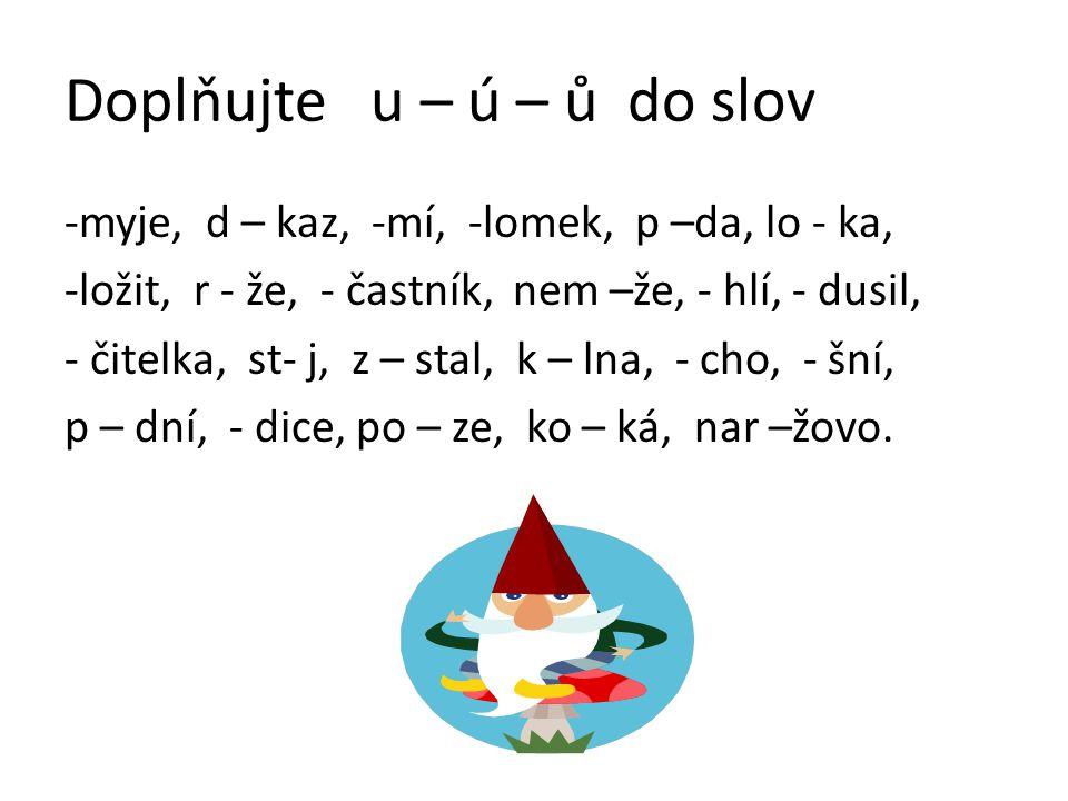 Doplňujte u – ú – ů do slov -myje, d – kaz, -mí, -lomek, p –da, lo - ka, -ložit, r - že, - častník, nem –že, - hlí, - dusil, - čitelka, st- j, z – stal, k – lna, - cho, - šní, p – dní, - dice, po – ze, ko – ká, nar –žovo.