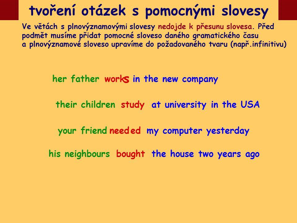 tvoření otázek s pomocnými slovesy Ve větách s plnovýznamovými slovesy nedojde k přesunu slovesa. Před podmět musíme přidat pomocné sloveso daného gra