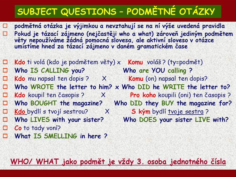 SUBJECT QUESTIONS – PODMĚTNÉ OTÁZKY  podmětná otázka je výjimkou a nevztahují se na ní výše uvedená pravidla  Pokud je tázací zájmeno (nejčastěji who a what) zároveň jediným podmětem věty nepoužíváme žádná pomocná slovesa, ale aktivní sloveso v otázce umístíme hned za tázací zájmeno v daném gramatickém čase  Kdo ti volá (kdo je podmětem věty) x Komu voláš .