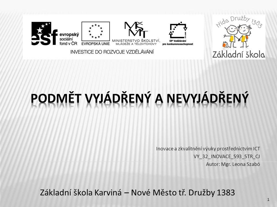 Název vzdělávacího materiáluPodmět vyjádřený a nevyjádřený Číslo vzdělávacího materiáluVY_32_INOVACE_593_5TR_CJ Číslo šablonyIII/2 AutorLeona Szabó, Mgr.