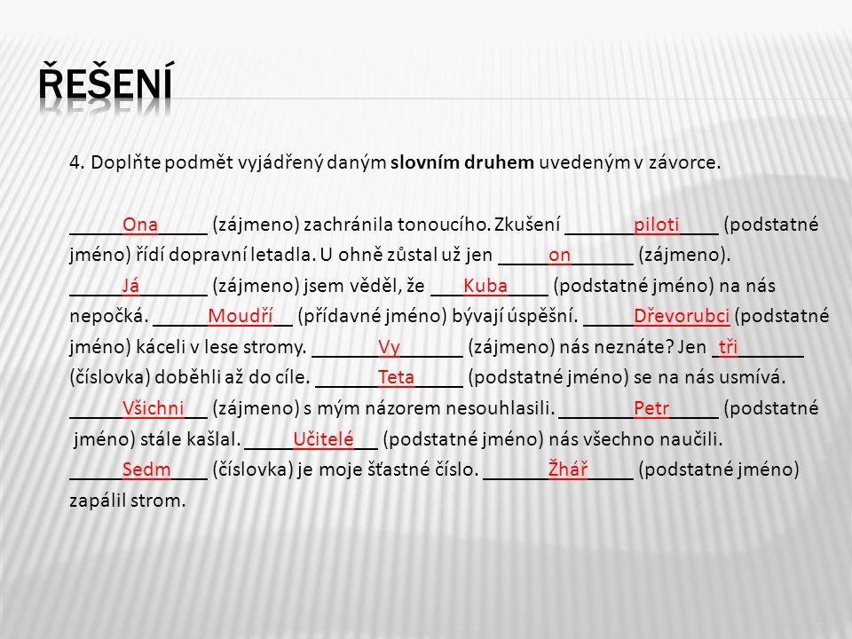 11 4. Doplňte podmět vyjádřený daným slovním druhem uvedeným v závorce. Ona (zájmeno) zachránila tonoucího. Zkušení piloti (podstatné jméno) řídí dopr
