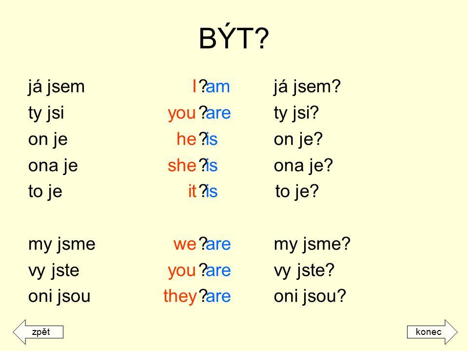 BÝT? já jsem ty jsi on je ona je to je my jsme vy jste oni jsou ? já jsem? ? ty jsi? ? on je? ? ona je? ? to je? ? my jsme? ? vy jste? ? oni jsou? I y