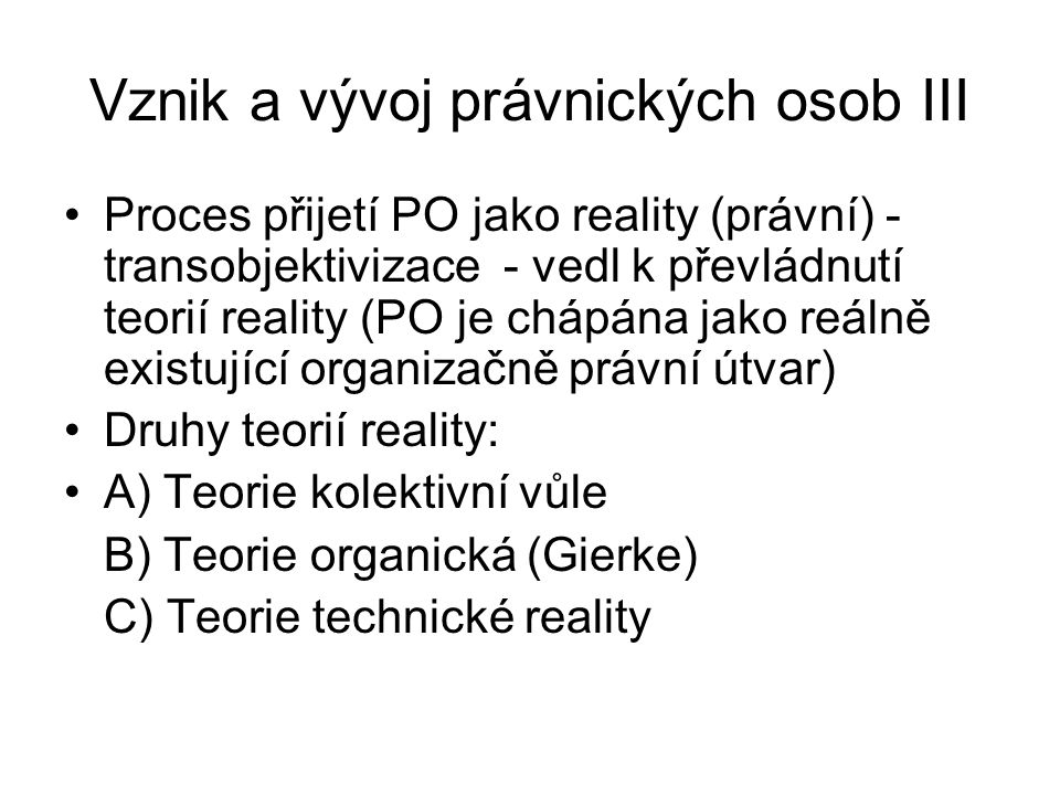 Vznik a vývoj právnických osob III Proces přijetí PO jako reality (právní) - transobjektivizace - vedl k převládnutí teorií reality (PO je chápána jako reálně existující organizačně právní útvar) Druhy teorií reality: A) Teorie kolektivní vůle B) Teorie organická (Gierke) C) Teorie technické reality