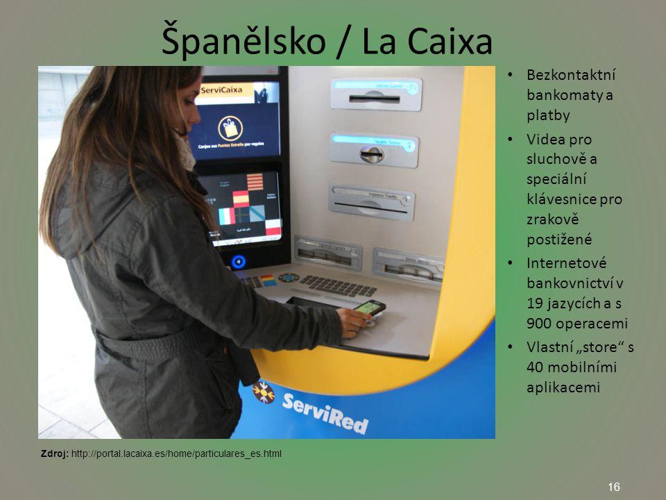 """16 Španělsko / La Caixa 16 Bezkontaktní bankomaty a platby Videa pro sluchově a speciální klávesnice pro zrakově postižené Internetové bankovnictví v 19 jazycích a s 900 operacemi Vlastní """"store s 40 mobilními aplikacemi Zdroj: http://portal.lacaixa.es/home/particulares_es.html"""