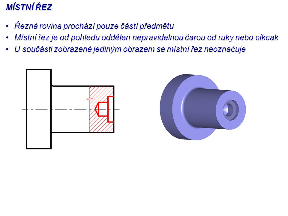 MÍSTNÍ ŘEZ Řezná rovina prochází pouze částí předmětuŘezná rovina prochází pouze částí předmětu Místní řez je od pohledu oddělen nepravidelnou čarou o