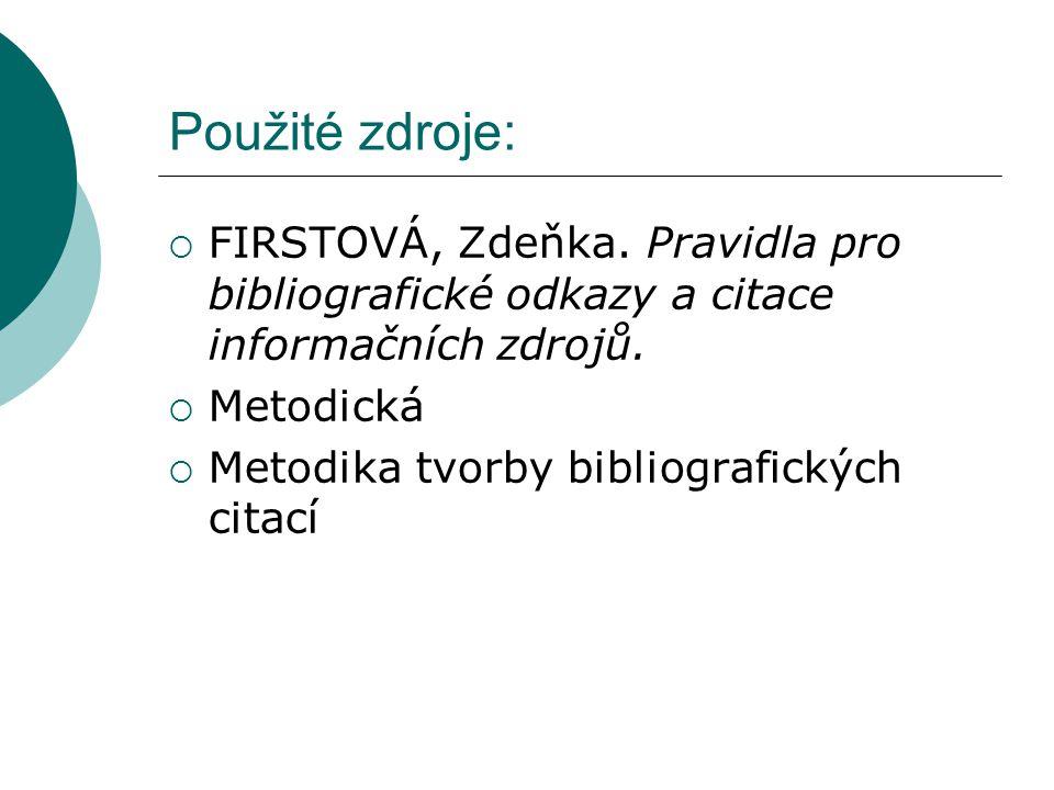 Použité zdroje:  FIRSTOVÁ, Zdeňka. Pravidla pro bibliografické odkazy a citace informačních zdrojů.  Metodická  Metodika tvorby bibliografických ci