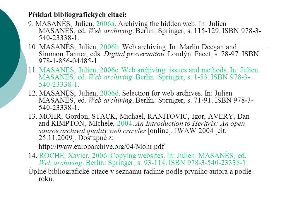 Příklad bibliografických citací: 9. MASANÈS, Julien, 2006a. Archiving the hidden web. In: Julien MASANÈS, ed. Web archiving. Berlín: Springer, s. 115-