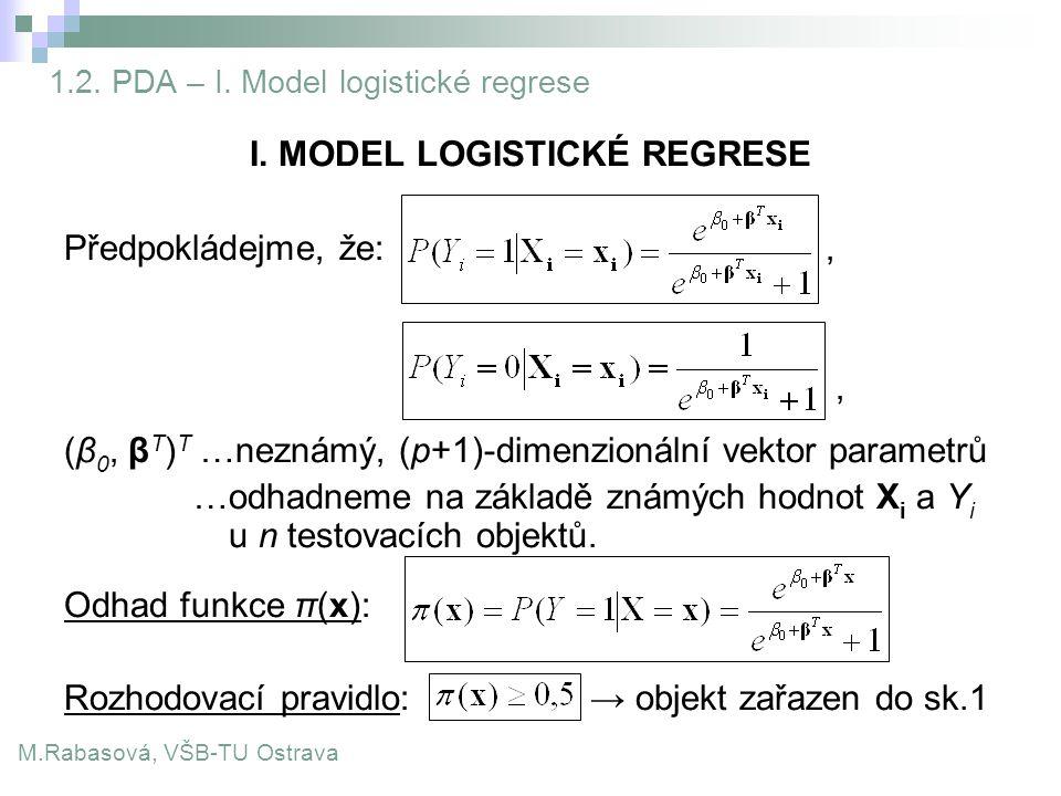 1.2. PDA – I. Model logistické regrese I. MODEL LOGISTICKÉ REGRESE Předpokládejme, že:,, (β 0, β T ) T …neznámý, (p+1)-dimenzionální vektor parametrů