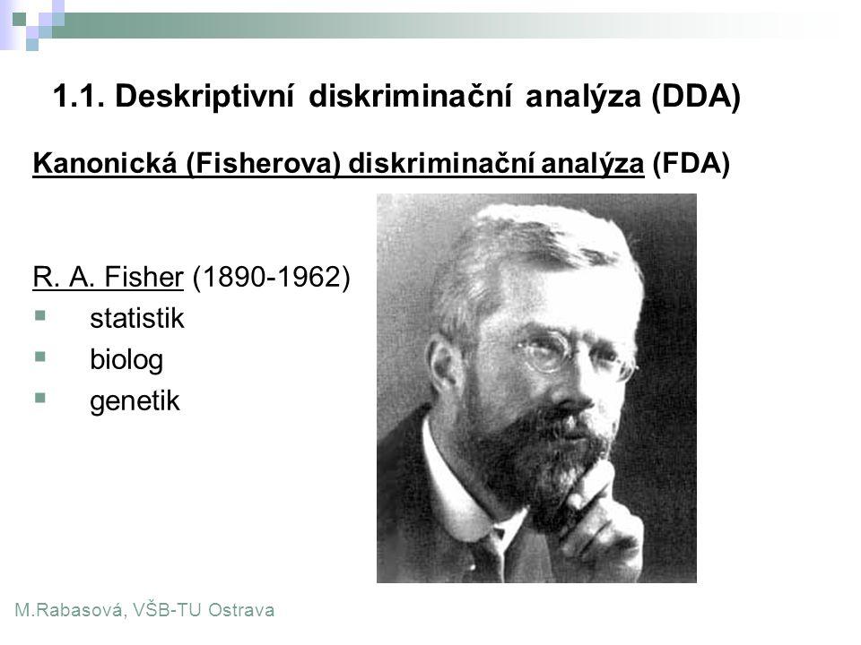 1.1. Deskriptivní diskriminační analýza (DDA) Kanonická (Fisherova) diskriminační analýza (FDA) R. A. Fisher (1890-1962)  statistik  biolog  geneti