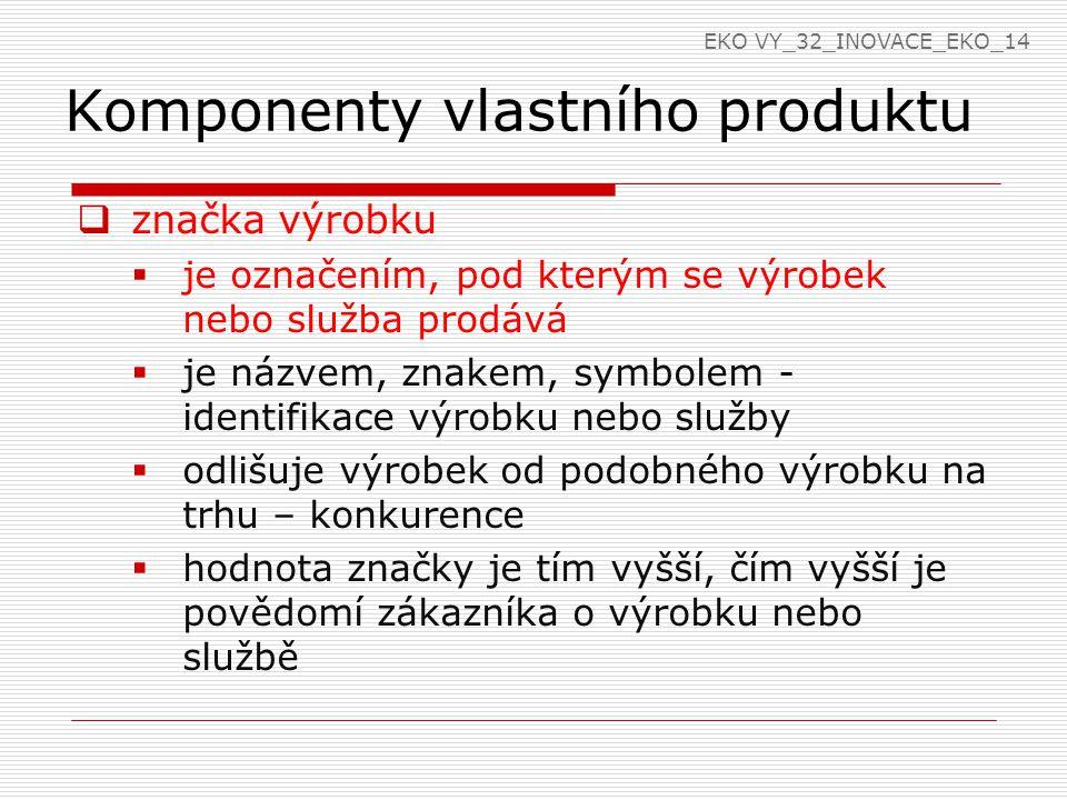 Komponenty vlastního produktu  míra hodnoty značky dána ochotou zákazníka zaplatit za značku více peněz  značka  zapamatovatelná, krátká  odlišovací schopnost tvarem, originalitou  může být graficky vyjádřena logem  vlastnosti značky  diferenciace – jedinečná  relevantnost – musí odpovídat významu výrobku  prestiž – název evokující luxus  znalost – zavedená značka EKO VY_32_INOVACE_EKO_14