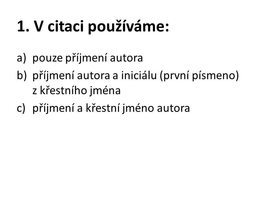 1. V citaci používáme: a)pouze příjmení autora b)příjmení autora a iniciálu (první písmeno) z křestního jména c)příjmení a křestní jméno autora