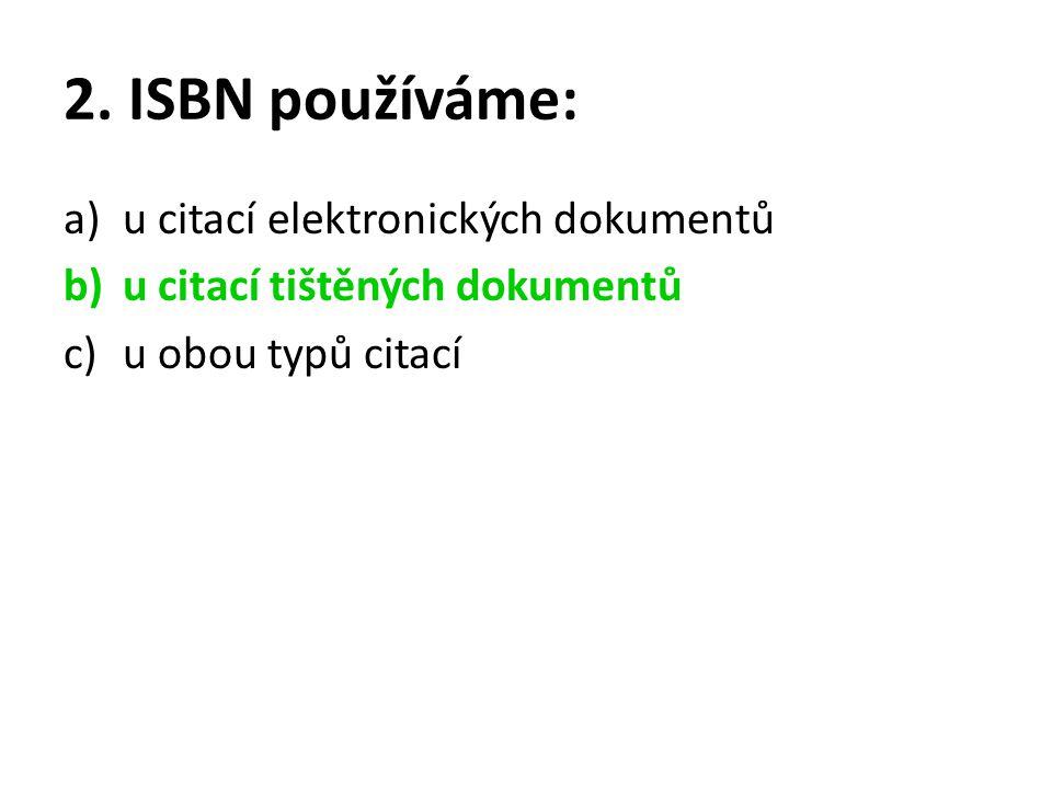 2. ISBN používáme: a)u citací elektronických dokumentů b)u citací tištěných dokumentů c)u obou typů citací