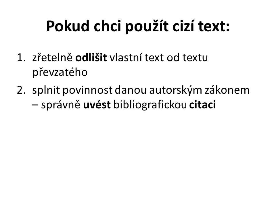 Pokud chci použít cizí text: 1.zřetelně odlišit vlastní text od textu převzatého 2.splnit povinnost danou autorským zákonem – správně uvést bibliografickou citaci