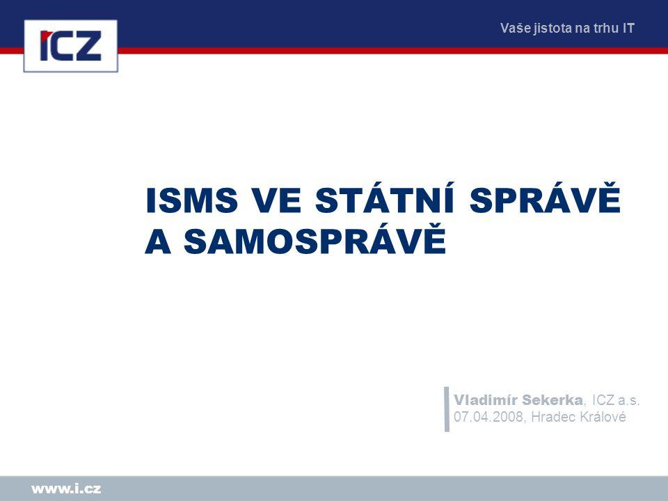 Vaše jistota na trhu IT www.i.cz ISMS VE STÁTNÍ SPRÁVĚ A SAMOSPRÁVĚ Vladimír Sekerka, ICZ a.s. 07.04.2008, Hradec Králové