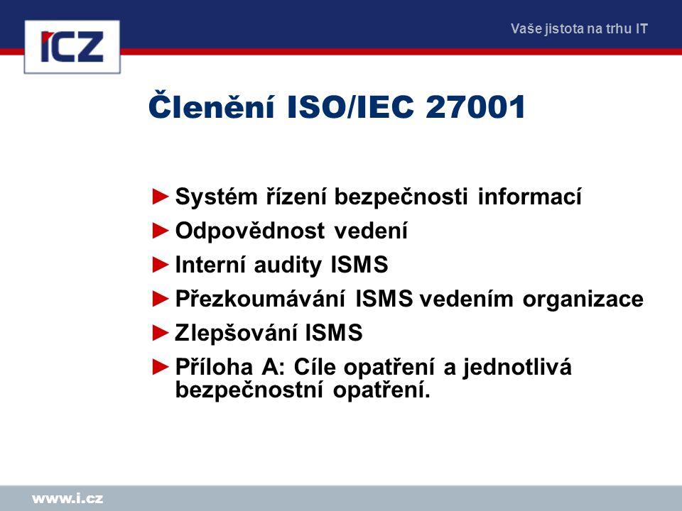 Vaše jistota na trhu IT www.i.cz Členění ISO/IEC 27001 ►Systém řízení bezpečnosti informací ►Odpovědnost vedení ►Interní audity ISMS ►Přezkoumávání IS