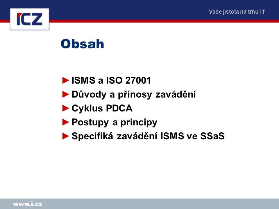 Vaše jistota na trhu IT www.i.cz ISMS a ISO 27001 ►Systém řízení bezpečnosti informací podle ČSN ISO/IEC 27001 Systémy managementu bezpečnosti informací – Požadavky ►Zavedení vybraných opatření podle ČSN ISO/IEC 17799 (ISO/IEC 27002) Soubor postupů pro management bezpečnosti informací