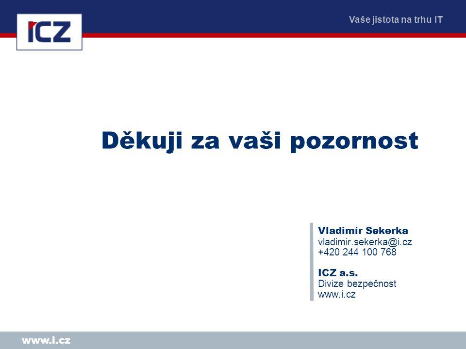 Vaše jistota na trhu IT www.i.cz Děkuji za vaši pozornost Vladimír Sekerka vladimir.sekerka@i.cz +420 244 100 768 ICZ a.s. Divize bezpečnost www.i.cz