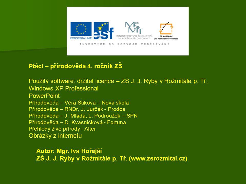 Ptáci – přírodověda 4. ročník ZŠ Použitý software: držitel licence – ZŠ J. J. Ryby v Rožmitále p. Tř. Windows XP Professional PowerPoint Přírodověda –