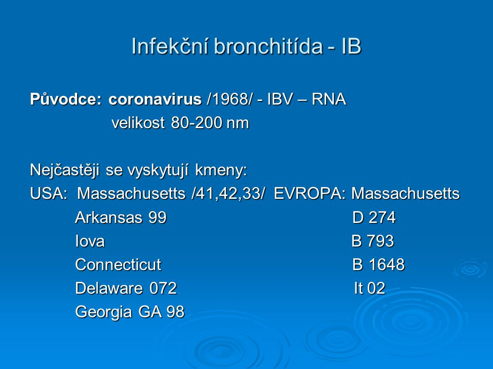 Infekční bronchitída - IB Původce: coronavirus /1968/ - IBV – RNA velikost 80-200 nm velikost 80-200 nm Nejčastěji se vyskytují kmeny: USA: Massachusetts /41,42,33/ EVROPA: Massachusetts Arkansas 99 D 274 Arkansas 99 D 274 Iova B 793 Iova B 793 Connecticut B 1648 Connecticut B 1648 Delaware 072 It 02 Delaware 072 It 02 Georgia GA 98 Georgia GA 98