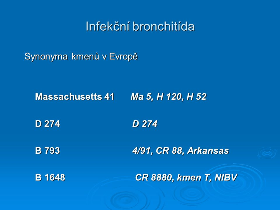 Infekční bronchitída Synonyma kmenů v Evropě Synonyma kmenů v Evropě Massachusetts 41 Ma 5, H 120, H 52 Massachusetts 41 Ma 5, H 120, H 52 D 274 D 274 D 274 D 274 B 793 4/91, CR 88, Arkansas B 793 4/91, CR 88, Arkansas B 1648 CR 8880, kmen T, NIBV B 1648 CR 8880, kmen T, NIBV