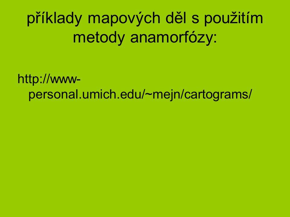 příklady mapových děl s použitím metody anamorfózy: http://www- personal.umich.edu/~mejn/cartograms/