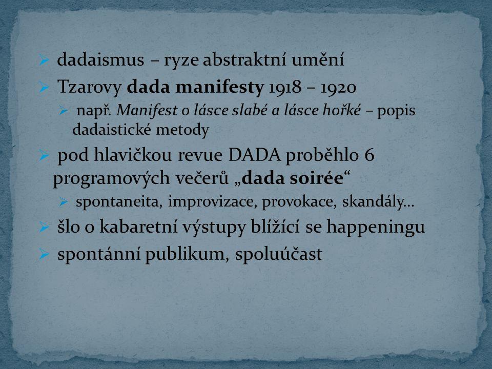  dadaismus – ryze abstraktní umění  Tzarovy dada manifesty 1918 – 1920  např. Manifest o lásce slabé a lásce hořké – popis dadaistické metody  pod