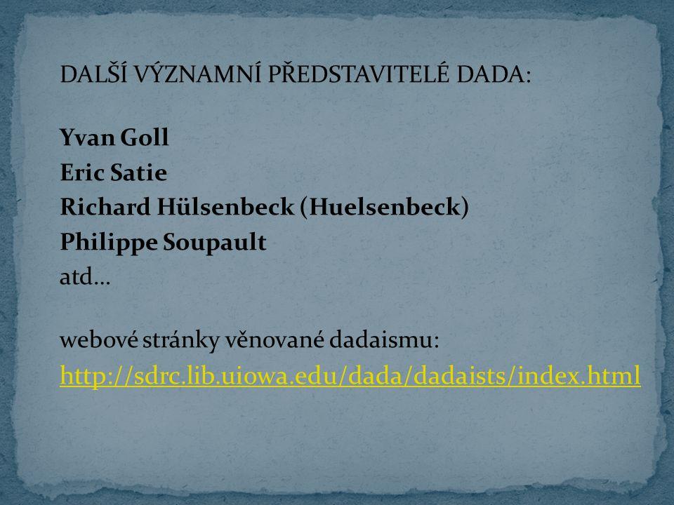 DALŠÍ VÝZNAMNÍ PŘEDSTAVITELÉ DADA: Yvan Goll Eric Satie Richard Hülsenbeck (Huelsenbeck) Philippe Soupault atd… webové stránky věnované dadaismu: http