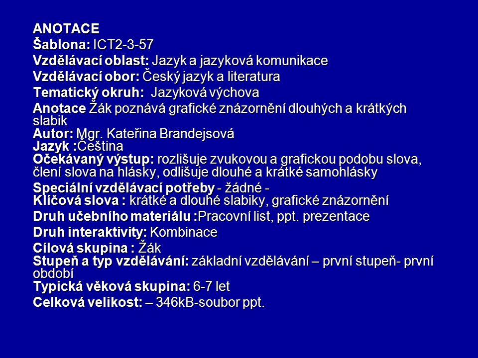 ANOTACE Šablona: ICT2-3-57 Vzdělávací oblast: Jazyk a jazyková komunikace Vzdělávací obor: Český jazyk a literatura Tematický okruh: Jazyková výchova Anotace Žák poznává grafické znázornění dlouhých a krátkých slabik Autor: Mgr.