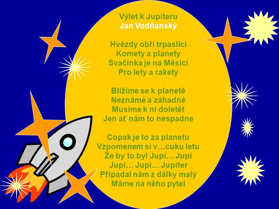 Výlet k Jupiteru Jan Vodňanský Hvězdy obří trpaslíci Komety a planety Svačinka je na Měsíci Pro lety a rakety Blížíme se k planetě Neznámé a záhadné Musíme k ní doletět Jen ať nám to nespadne Copak je to za planetu Vzpomenem si v…cuku letu Že by to byl Jupi… Jupi Jupi… Jupi… Jupiter Připadal nám z dálky malý Máme na něho pytel