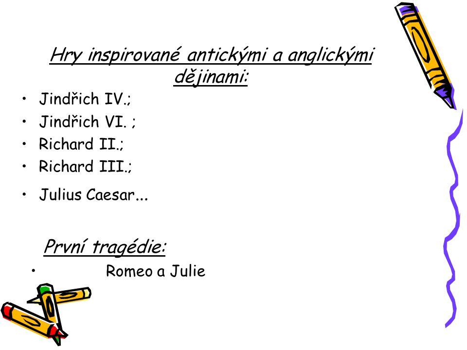 Hry inspirované antickými a anglickými dějinami: Jindřich IV.; Jindřich VI. ; Richard II.; Richard III.; Julius Caesar … První tragédie: Romeo a Julie