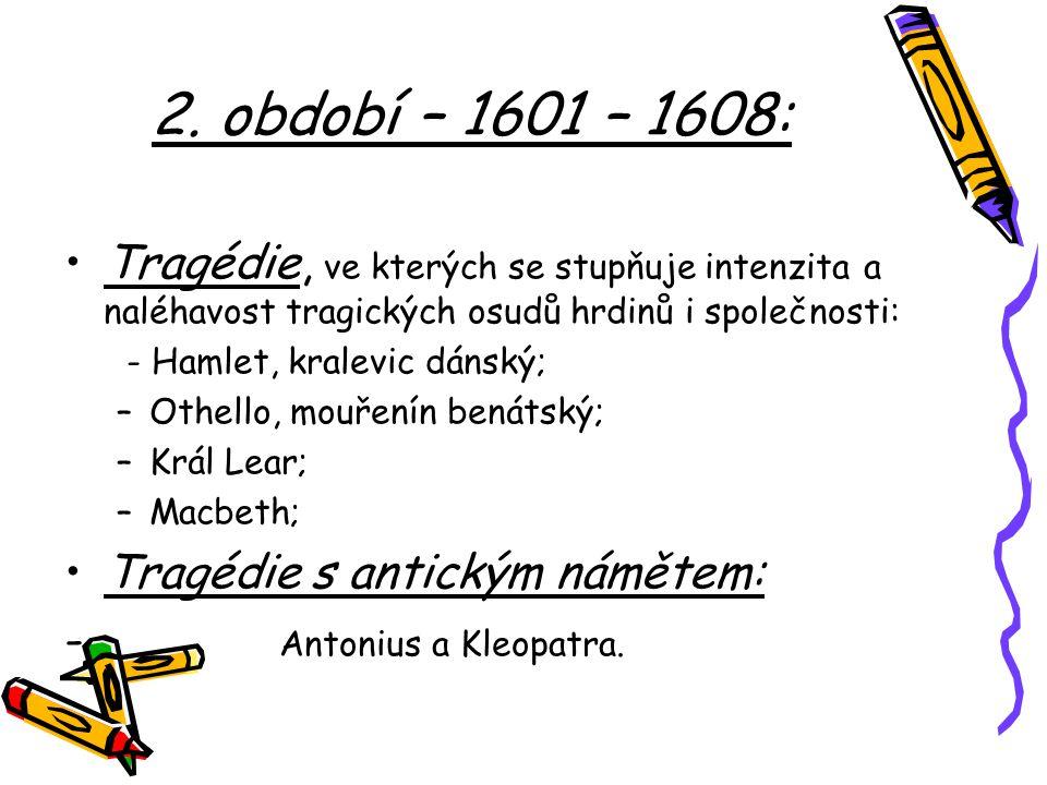 2. období – 1601 – 1608: Tragédie, ve kterých se stupňuje intenzita a naléhavost tragických osudů hrdinů i společnosti: - Hamlet, kralevic dánský; –Ot