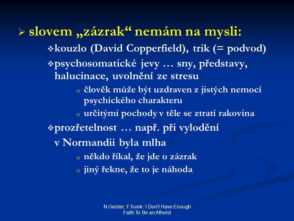 """N.Geisler, F.Turek: I Don t Have Enough Faith To Be an Atheist   slovem """"zázrak nemám na mysli:   kouzlo (David Copperfield), trik (= podvod)   psychosomatické jevy … sny, představy, halucinace, uvolnění ze stresu o o člověk může být uzdraven z jistých nemocí psychického charakteru o o určitými pochody v těle se ztratí rakovina   prozřetelnost … např."""